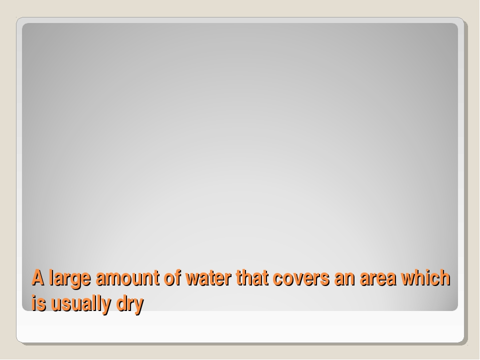 A large amount of water that covers an area which is usually dry