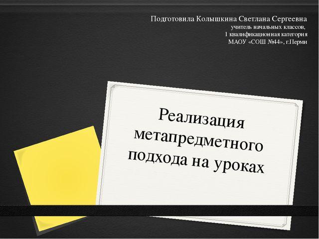 Реализация метапредметного подхода на уроках Подготовила Колышкина Светлана С...