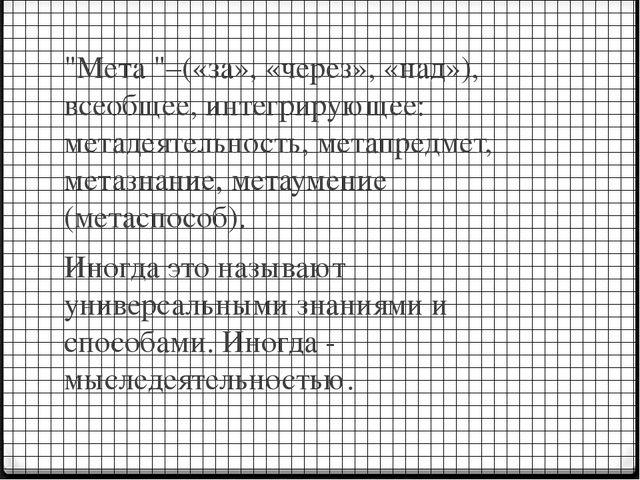 """""""Мета """"–(«за», «через», «над»), всеобщее, интегрирующее: метадеятельность, ме..."""