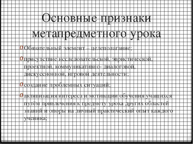 Основные признаки метапредметного урока Обязательный элемент – целеполагание;...
