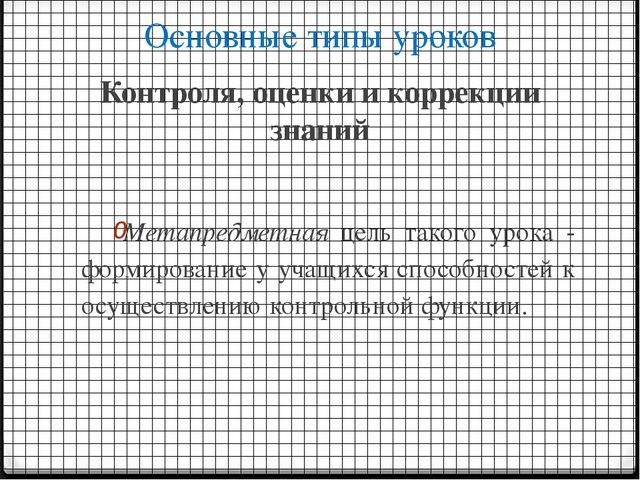 Основные типы уроков Контроля, оценки и коррекции знаний Метапредметная цель...