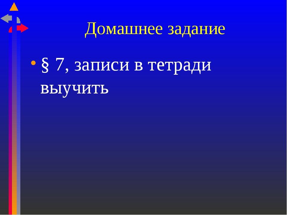 Домашнее задание § 7, записи в тетради выучить