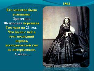 1862 Его молитва была услышана. Эрнестина Федоровна пережила Тютчева на 21 го