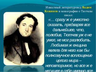 Известный литературовед Вадим Кожинов в монографии о Тютчеве писал: «… сразу