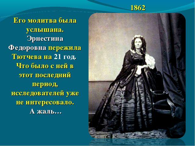 1862 Его молитва была услышана. Эрнестина Федоровна пережила Тютчева на 21 го...