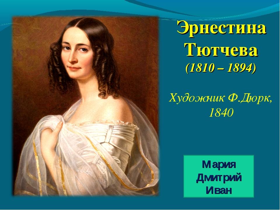 Эрнестина Тютчева (1810 – 1894) Художник Ф.Дюрк, 1840 Мария Дмитрий Иван