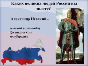Каких великих людей России вы знаете? Александр Невский - великий полководец
