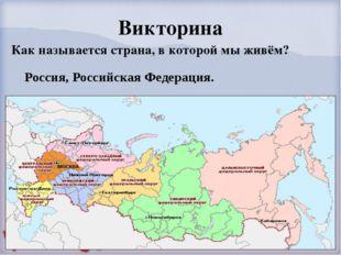 Викторина Как называется страна, в которой мы живём?  Россия, Российская Ф