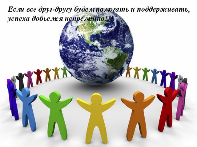 Если все друг-другу будем помогать и поддерживать, успеха добьемся непременно...