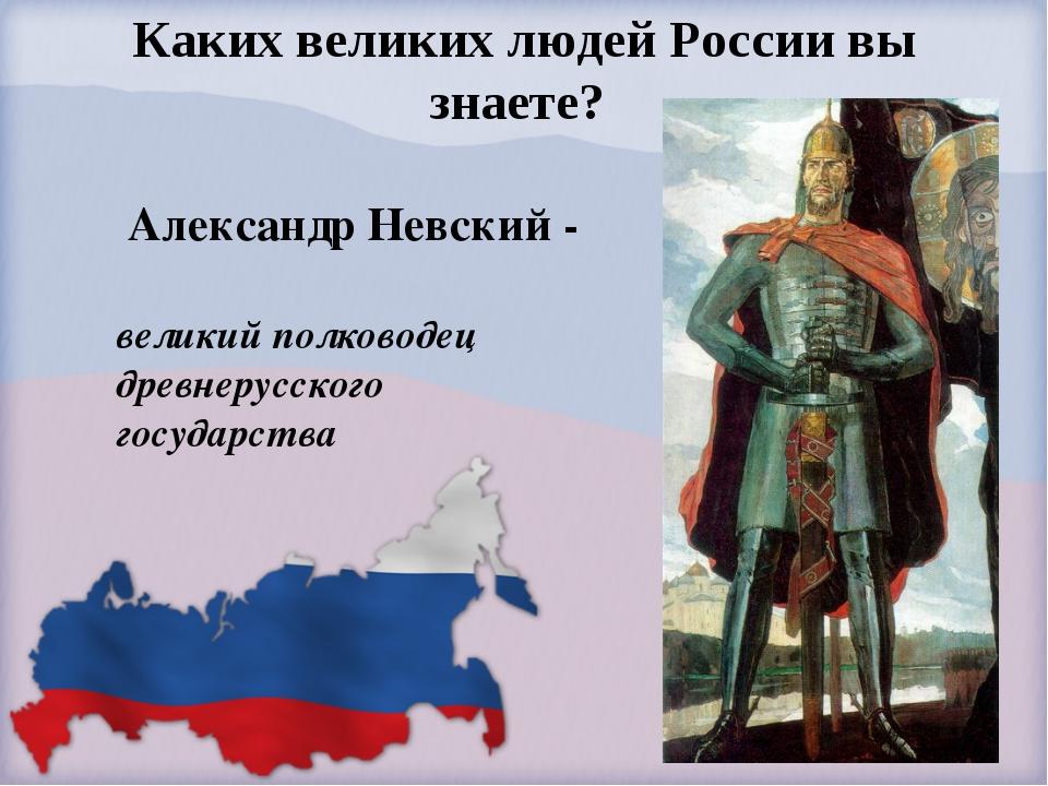 Каких великих людей России вы знаете? Александр Невский - великий полководец...