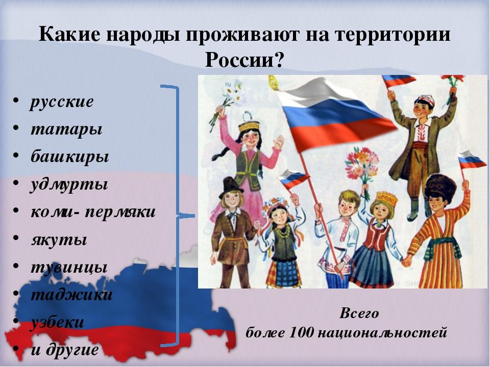 Какие народы проживают на территории России? русские татары башкиры удмурты к...