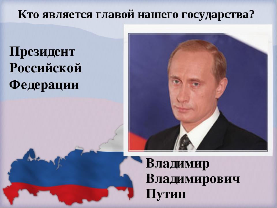Президент Российской Федерации Владимир Владимирович Путин Кто является главо...