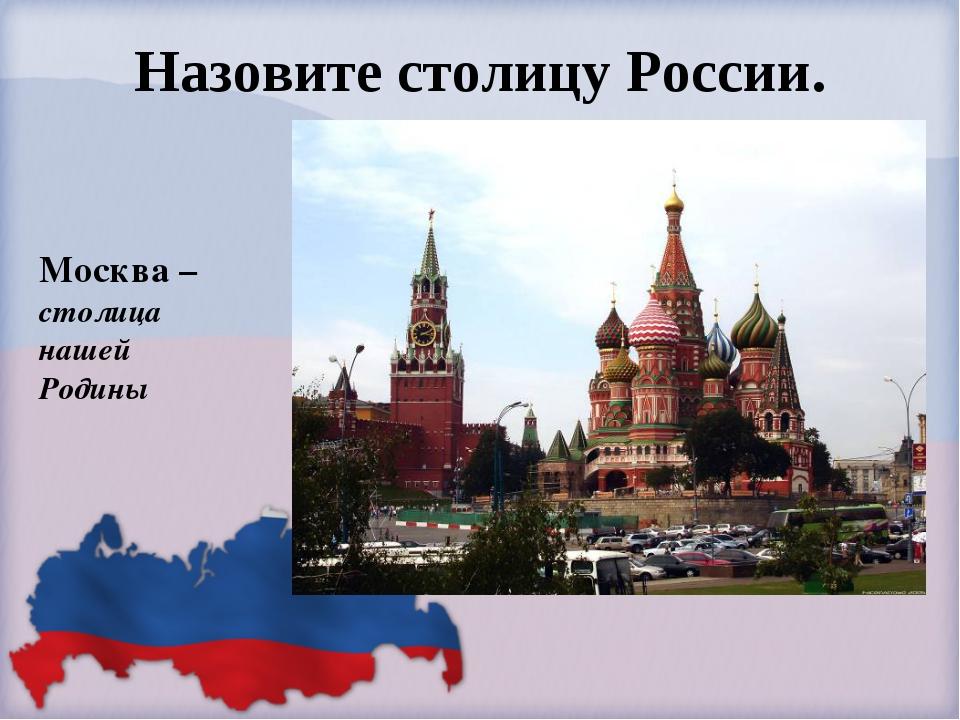 Назовите столицу России. Москва – столица нашей Родины
