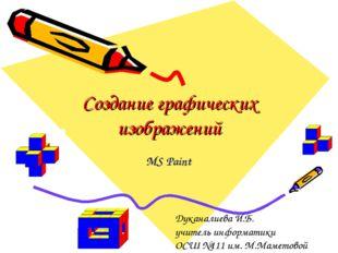 Создание графических изображений MS Paint Дуканалиева И.Б. учитель информатик