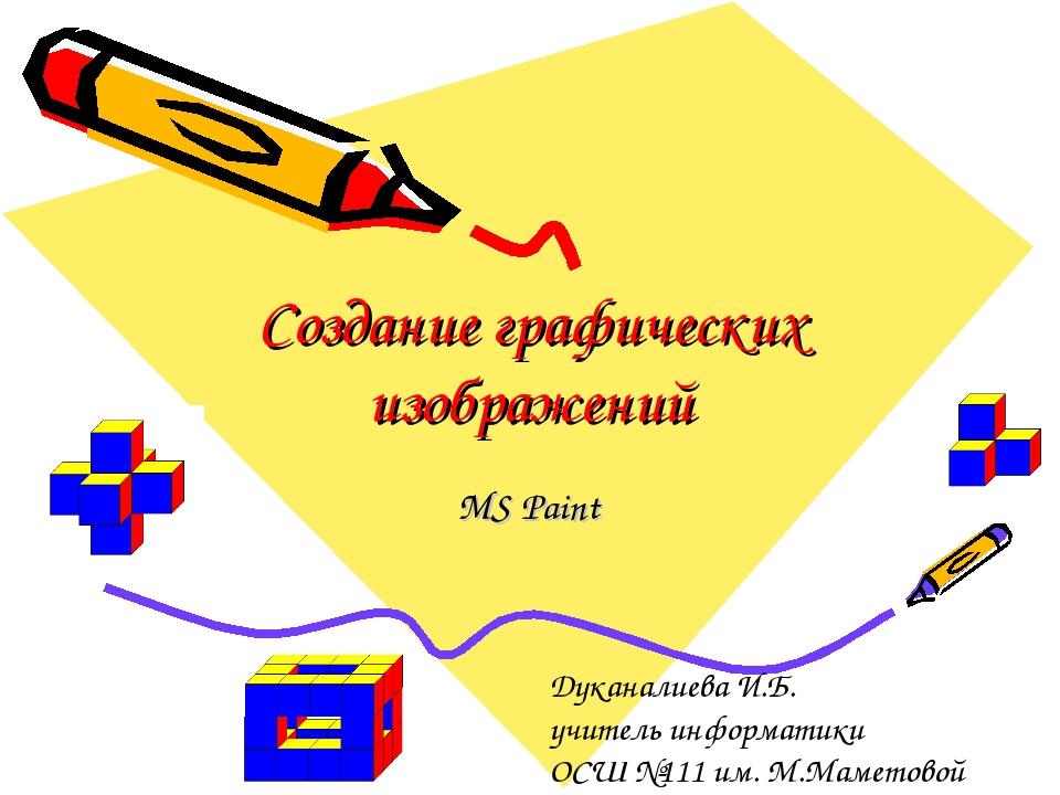 Создание графических изображений MS Paint Дуканалиева И.Б. учитель информатик...