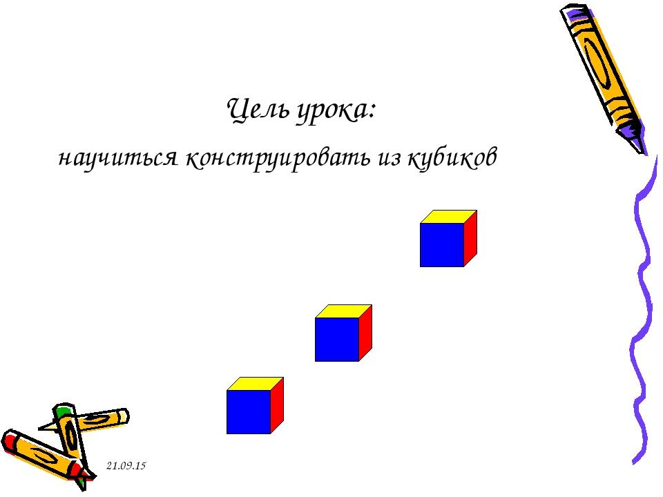 * Цель урока: научиться конструировать из кубиков