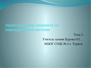 Характеристика элемента по периодической системе Тема 2 Учитель химии Курова