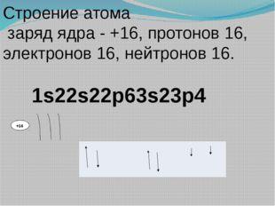 +16 Строение атома заряд ядра - +16, протонов 16, электронов 16, нейтронов 16