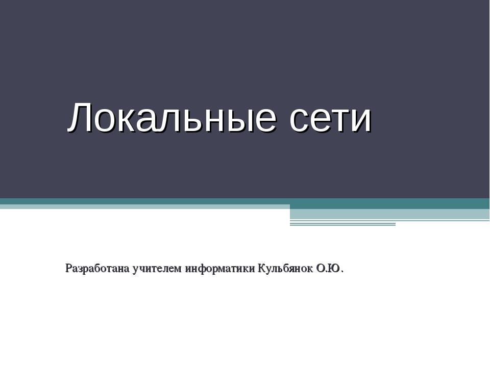Локальные сети Разработана учителем информатики Кульбянок О.Ю.