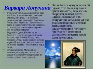 Варвара Лопухина Будучи студентом, Лермонтов был влюблен в молоденькую, милую