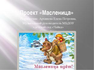 Проект «Масленица» Разработчик: Архипова Елена Петровна, Музыкальный руководи