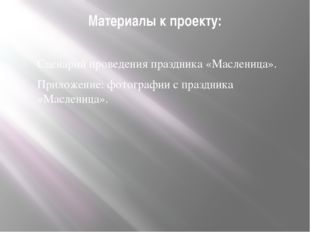 Материалы к проекту: Сценарий проведения праздника «Масленица». Приложение: ф