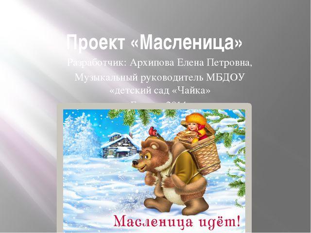 Проект «Масленица» Разработчик: Архипова Елена Петровна, Музыкальный руководи...