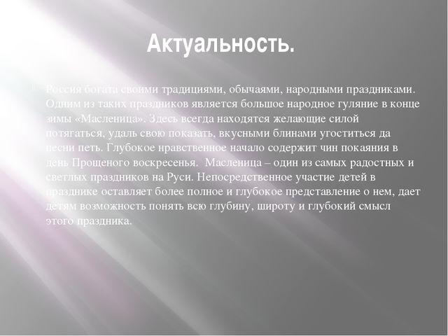 Актуальность. Россия богата своими традициями, обычаями, народными праздникам...