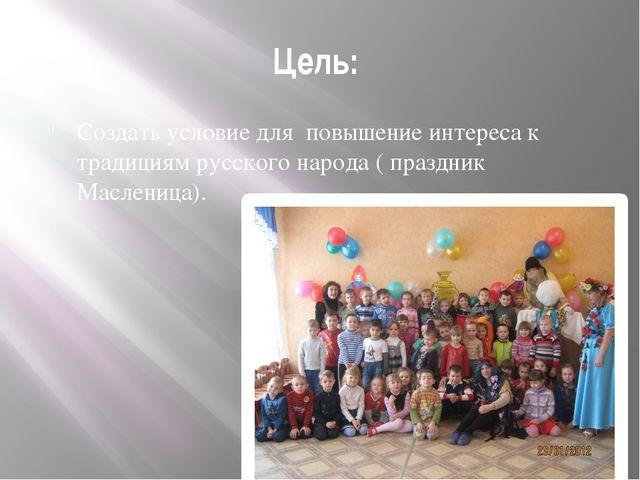 Цель: Создать условие для повышение интереса к традициям русского народа ( пр...