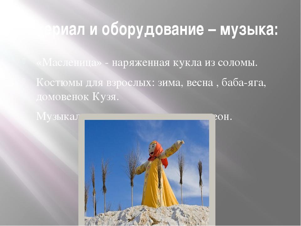 Материал и оборудование – музыка: «Масленица» - наряженная кукла из соломы. К...