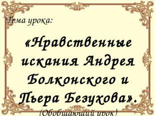 Тема урока: «Нравственные искания Андрея Болконского и Пьера Безухова». (Обоб