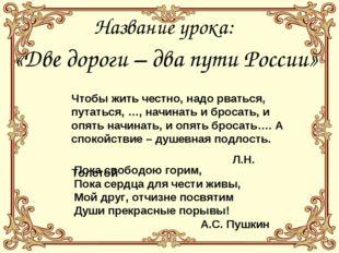 Название урока: «Две дороги – два пути России» Чтобы жить честно, надо рватьс