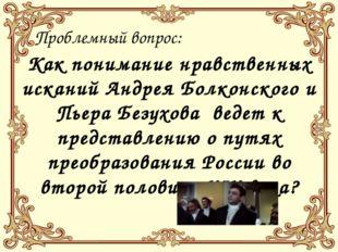 Проблемный вопрос: Как понимание нравственных исканий Андрея Болконского и П