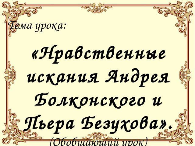 Тема урока: «Нравственные искания Андрея Болконского и Пьера Безухова». (Обоб...