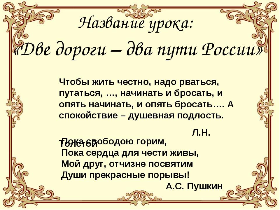 Название урока: «Две дороги – два пути России» Чтобы жить честно, надо рватьс...