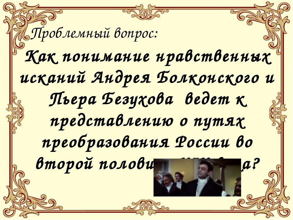 Проблемный вопрос: Как понимание нравственных исканий Андрея Болконского и П...