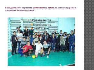 Благодарим ребят за участие в соревнованиях и желаем им крепкого здоровья и д