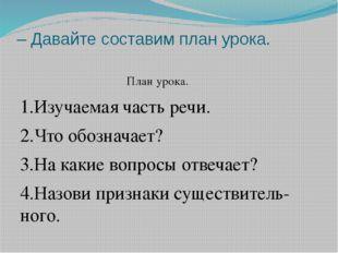 – Давайте составим план урока. План урока. 1.Изучаемая часть речи. 2.Что обоз