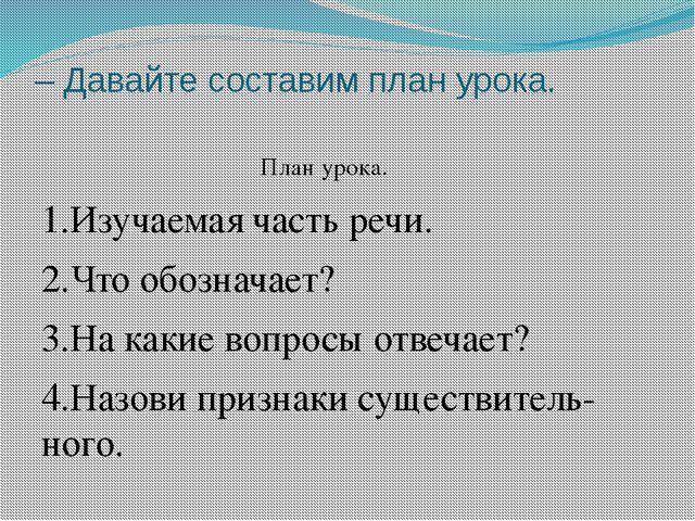 – Давайте составим план урока. План урока. 1.Изучаемая часть речи. 2.Что обоз...
