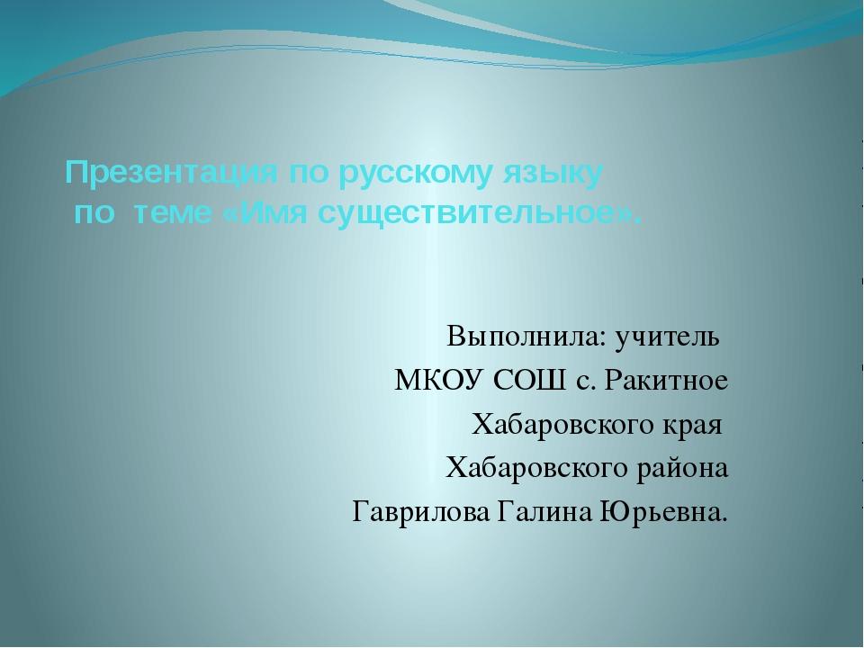 Презентация по русскому языку по теме «Имя существительное». Выполнила: учите...