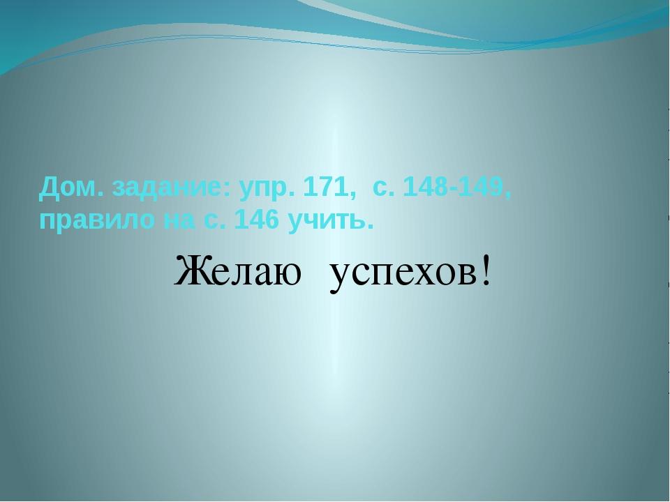 Дом. задание: упр. 171, с. 148-149, правило на с. 146 учить. Желаю успехов!