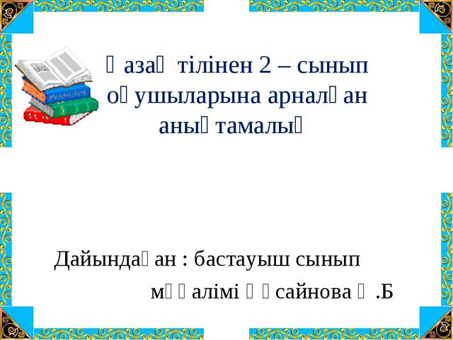 Қазақ тілінен 2 – сынып оқушыларына арналған анықтамалық Дайындаған : бастау...