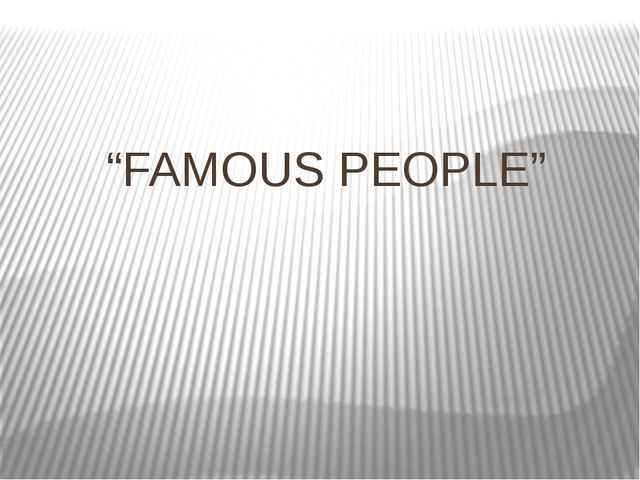 """FAMOUS PEOPLE"""