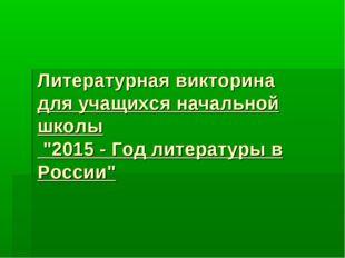 """Литературная викторина для учащихся начальной школы """"2015 - Год литературы в"""