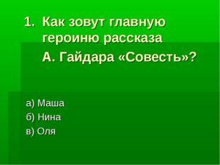Как зовут главную героиню рассказа А. Гайдара «Совесть»? а) Маша б) Нина в) Оля