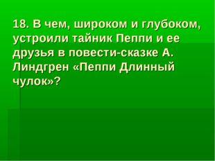 18. В чем, широком и глубоком, устроили тайник Пеппи и ее друзья в повести-ск