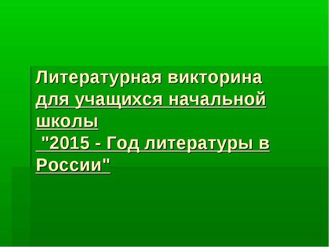 """Литературная викторина для учащихся начальной школы """"2015 - Год литературы в..."""
