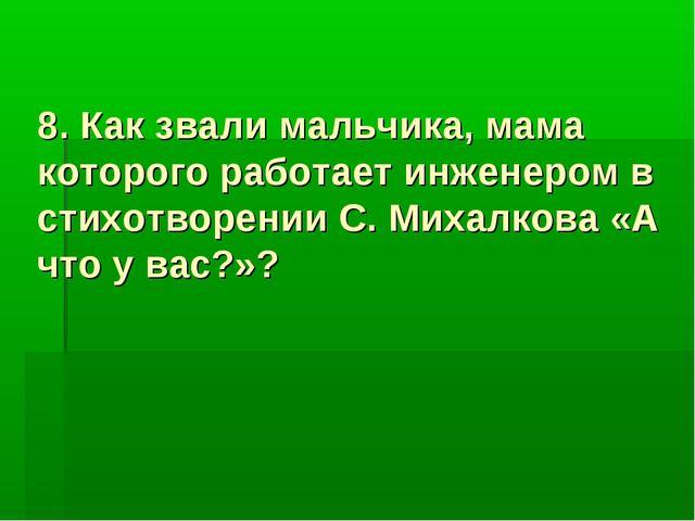 8. Как звали мальчика, мама которого работает инженером в стихотворении С. Ми...