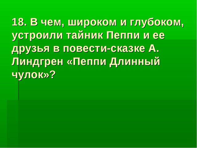 18. В чем, широком и глубоком, устроили тайник Пеппи и ее друзья в повести-ск...