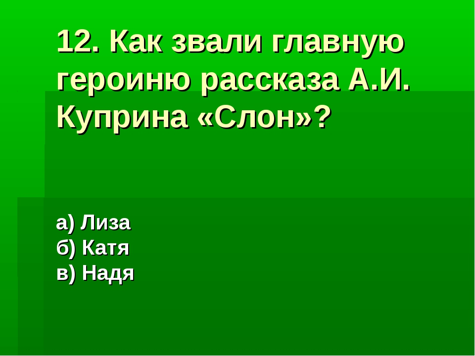 12. Как звали главную героиню рассказа А.И. Куприна «Слон»? а) Лиза б) Катя в...